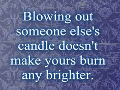 Blowing out someone else's candle doesn't make yours burn any brighter.