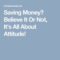 Saving Money? Believe It Or Not, It's All About Attitude!