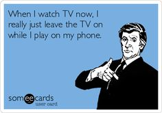When I watch TV now, I really just leave the TV on while I play on my phone. | Confession Ecard