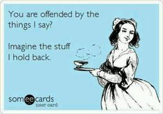 You are offended by the things i say? Imagine the stuff I hold back...