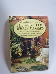 Herb and Flowers Book The World of Herbs and Flowers Guide to Growing Preserving Cooking Potpourri Sachets Wreaths 1992 Hard Cover