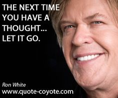 """Ron White - """"The next time you have a thought... let it go."""""""