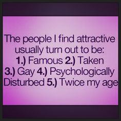 The people I find attractive usually turn out to be famous, taken, gay, psychologically disturbed, or twice my age.