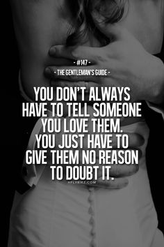 You don't always have to tell someone you love them. You just have to give them no reason to doubt it.