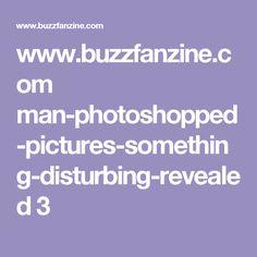 www.buzzfanzine.com man-photoshopped-pictures-something-disturbing-revealed 3