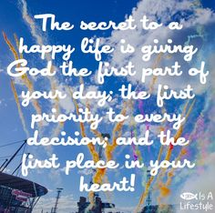 The secret to a happy life is giving God the first part of your day. facebook.com/jesusisalifestyle