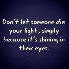 Don't let someone dim your light, simply because it's shinning in their eyes.