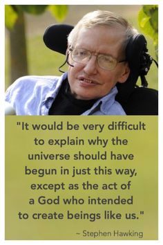 """Even though Stephen Hawking remains an evolutionist, he said, """"It would be very difficult to explain why the universe should have begun in just this way, except as the act of a God who intended to create beings like us."""""""