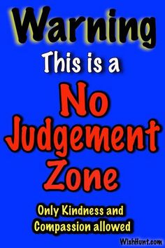 Warning! This is a No Judgement Zone. Only kindness and compassion allowed. #character #Tolerance #respect