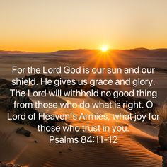 Psalms For the LORD God is our sun and our shield. He gives us grace and glory. The LORD will withhold no good thing from those who do what is right. O LORD of Heaven's Armies, what joy for those who trust i Bible Verses Quotes Inspirational, Biblical Quotes, Scripture Quotes, Faith Quotes, Spiritual Quotes, Wisdom Quotes, Prayer Scriptures, Faith Prayer, God Prayer
