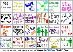 Download this fun tag your friends game now for free and tag your best friends, pals and mates on facebook! This tag your friends pic is really cute and girly and has lots of pretty colors and cool little icons in each tag box. Each tagging box on the tag board has different stereotype descriptions of your facebook friend's personality's. You can tag your friends as the nerd, the one you can trust, the flirt, the one with pretty eyes, the funny book worm, the robot, the one with best ...