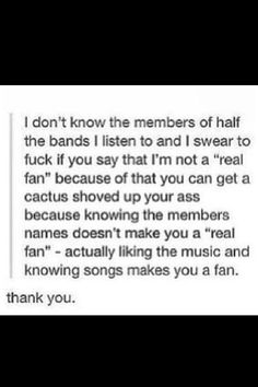 Exactly. I may not know every stalkerish detail of every bands life and I may not know every single lyric or have ever piece of band merch but I love them so get off my butt