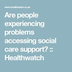 Are people experiencing problems accessing social care support? :: Healthwatch