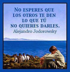 ... No esperes que otros te den lo que tú no quieres darles. Alejandro Jodorowsky.