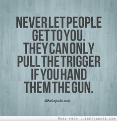 Never let people get to you. They can pull the trigger only if you give them the gun.