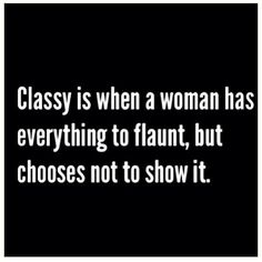 """Classy is when a woman has everything to flaunt, but chooses not to show it."""