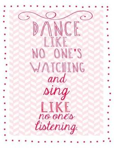 Dance like no ones watching, and sing like no ones listening
