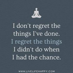 I don't regret the things I've done...