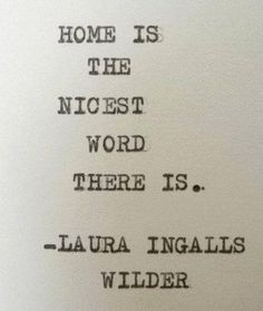 """Home is the nicest word there is"" Laura Ingalls Wilder"