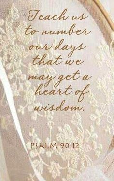 "Psalms 90:12...I need this today: the ability to be aware of how precious each day really is and a heart of wisdom to ""spend"" the day well."