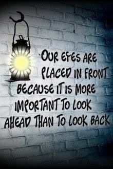 Our eyes are placed in front because it is more important to look ahead than to look back.