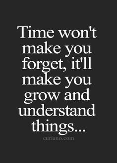 Time Won't Make You Forget, It'll Make You Grow And Understand Things.