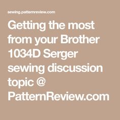 Getting the most from your Brother 1034D Serger sewing discussion topic @ PatternReview.com