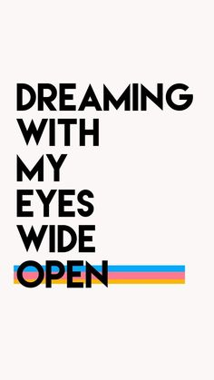 Dreaming with my eyes wide open