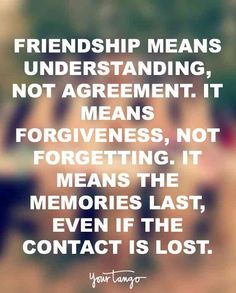 """Friendship means understanding, not agreement. It means forgiveness, not forgetting. It means the memories last, even if the contact is lost."""