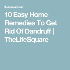 10 Easy Home Remedies To Get Rid Of Dandruff | TheLifeSquare