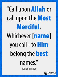 """""""Call upon Allah or call upon the Most Merciful. Whichever [name] you call - to Him belong the best names."""" Qur'an 17:110"""