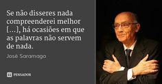Se não disseres nada compreenderei melhor [...], há ocasiões em que as palavras não servem de nada. — José Saramago