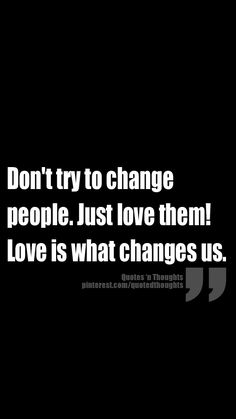 Don't try to change people. Just love them! Love is what changes us.