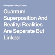 Quantum Superposition And Reality: Realities Are Seperate But Linked