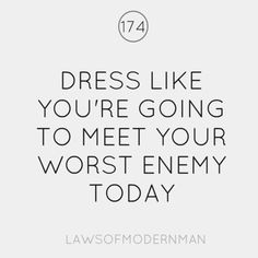 Dress like you're going to meet your worst enemy today.