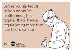 Before you sip tequila, make sure you're healthy enough for tequila. If you have a tequila lasting more than four hours, call me.