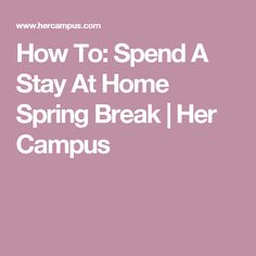 How To: Spend A Stay At Home Spring Break | Her Campus