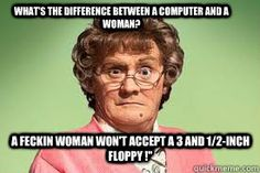 what's the difference between a computer and a woman? A feckin woman won't accept a 3 and 1/2-inch floppy !