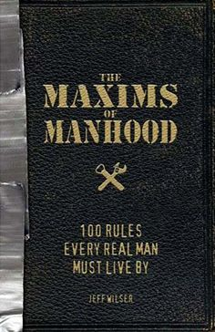 Are you a man? Will you become a man? Were you once a man? The list of requirements for The Maxims of Manhood: 100 Rules Every Real Man Must Live By is nothing short of testosterone-infused. Used Books, Books To Read, My Books, Art Of Manliness, Its A Mans World, Man Up, Every Man, Real Man, Self Improvement