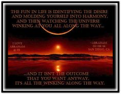 The fun in life is identifying the desire and molding yourself into harmony and then watching the universe winking at you all along the way...and it isn't the outcome that you want anyway, it's all the winking along the way.  Abraham-Hicks Quotes (AHQ2402) #fun #desire #universe