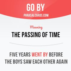 """""""Go by"""" describes the passing of time. Example: Five years went by before the boys saw each other again."""