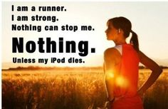 I am a runner. I am strong. Nothing can stop me. Nothing. Unless my phone dies.