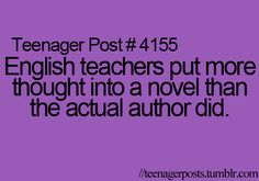 Teenager post: English teachers put more thought into a novel than the actual author did. Ain't that the truth...