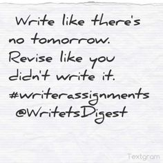 """Write like there's no tomorrow. Revise like you didn't write it."" - Writers Digest #quotes #writing *"
