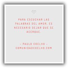 «Para escuchar las palabras del Amor, es necesario dejar que se acerque.» - Paulo Coelho