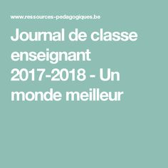 Journal de classe enseignant 2017-2018 - Un monde meilleur Teacher Planner, Printables, Teaching, School, Classroom Ideas, School Calendar, Print Templates, Education, Onderwijs