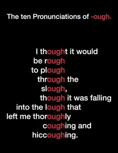 The ten pronunciations of -ough. Good to use before teaching the sounds of the Spanish or French alphabet.