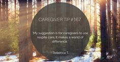 """Caregiver Rebecca T. says: """"My suggestion is for caregivers to use respite care; it makes a world of difference."""""""