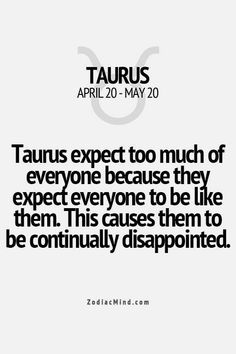 Taurus expect others to be like them which causes continual disappointment