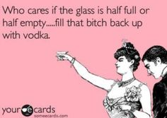 Who cares if the glass if half-full or half-empty? Fill that b*tch back up with vodka.